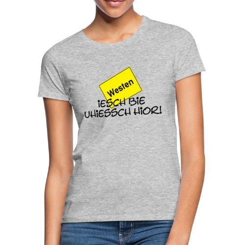 Iesch bie uhiessch hier! - Damen-Shirt - Frauen T-Shirt