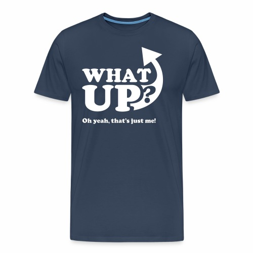What up? Oh yeah, that's just me shirt - Men's Premium T-Shirt