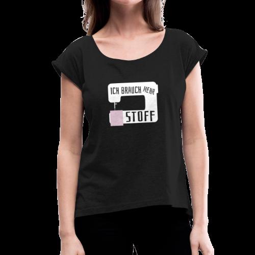 Mehr Stoff Nähen Handarbeit Spruch T-Shirt - Frauen T-Shirt mit gerollten Ärmeln