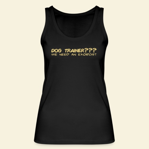 Dog Trainer? wie need an exorcist - Frauen Bio Tank Top von Stanley & Stella