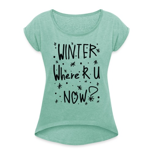 Winter where r u now Women's T-Shirt with rolled up sleeves - Women's T-Shirt with rolled up sleeves