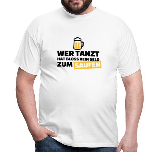 Wer tanzt hat bloss kein Geld zum saufen - Männer T-Shirt