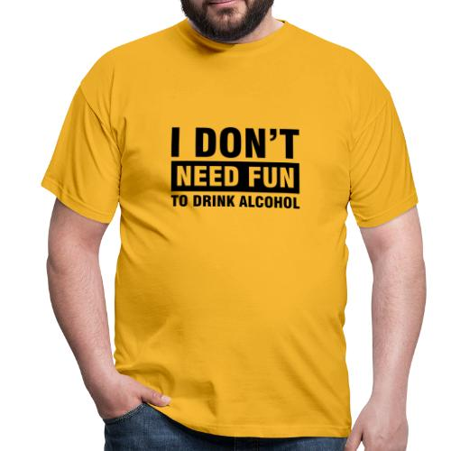 I don´t need fun... - Männer T-Shirt