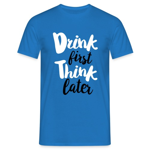 Drink first, Think later - Mannen T-shirt