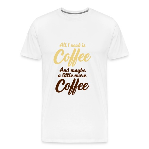 All I need is Coffee! Kaffee Frühstück Milch Sahne - Men's Premium T-Shirt