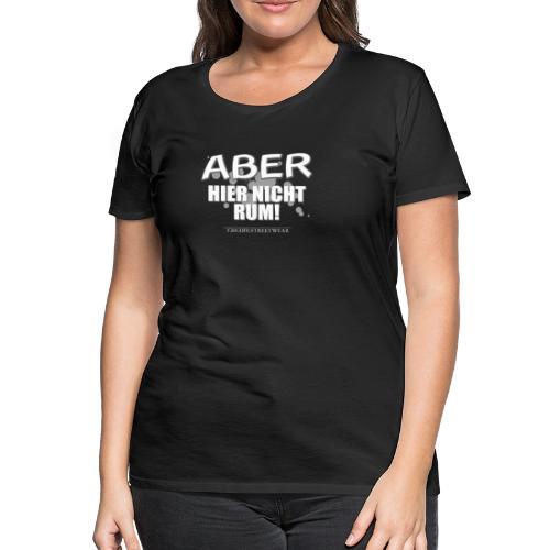 Aber nicht rum - Frauen Premium T-Shirt