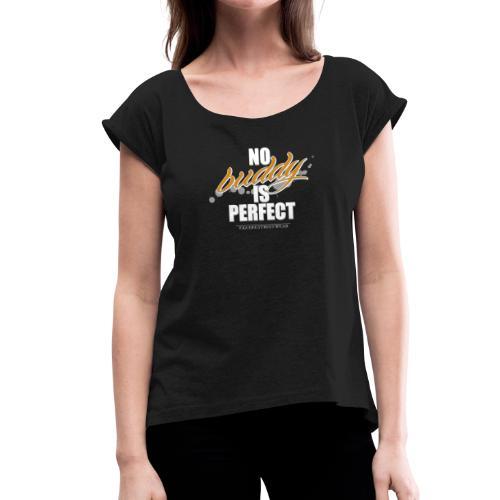 No buddy is perfect - Frauen T-Shirt mit gerollten Ärmeln