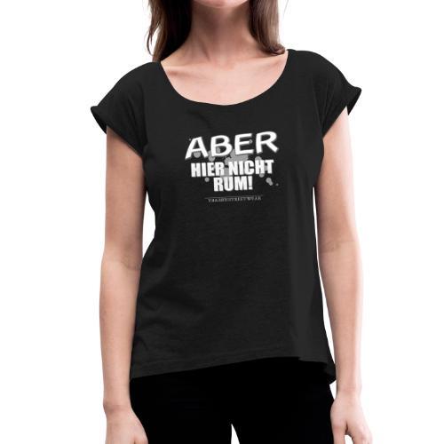 Aber nicht rum - Frauen T-Shirt mit gerollten Ärmeln