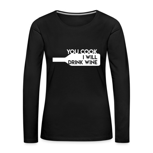 You cook - I will drink wine - Dame premium T-shirt med lange ærmer