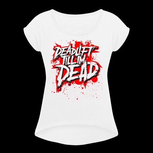 DEADLIFT TILL IM DEAD - women's tee - Women's T-Shirt with rolled up sleeves