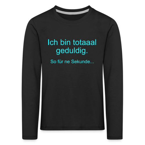 Total Geduldig Spruch Kinder Langarmshirt - Kinder Premium Langarmshirt
