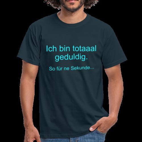 Total Geduldig Spruch T-Shirt - Männer T-Shirt