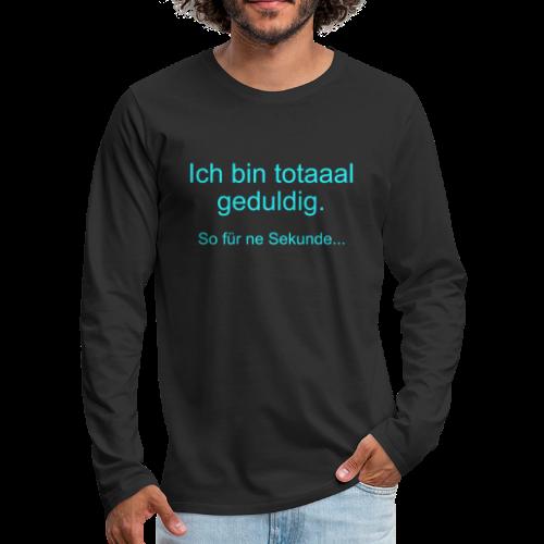 Total Geduldig Spruch Langarmshirt - Männer Premium Langarmshirt