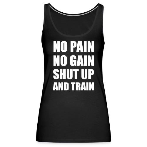 NO PAIN NO GAIN SHUT UP AND TRAIN - Débardeur Premium Femme