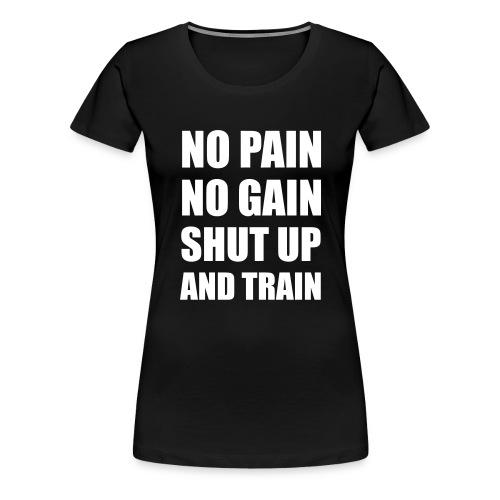 NO PAIN NO GAIN SHUT UP AND TRAIN - T-shirt Premium Femme
