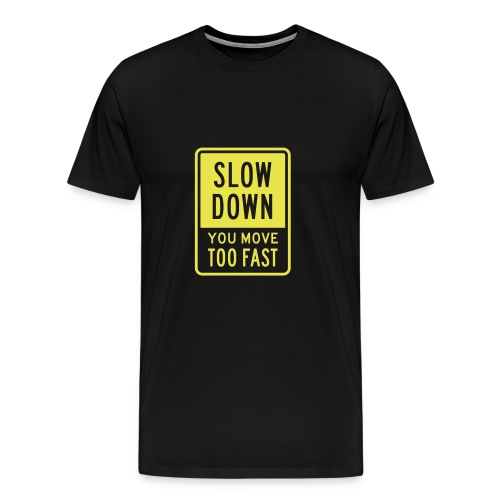 Slow down you move too fast - Men's Premium T-Shirt