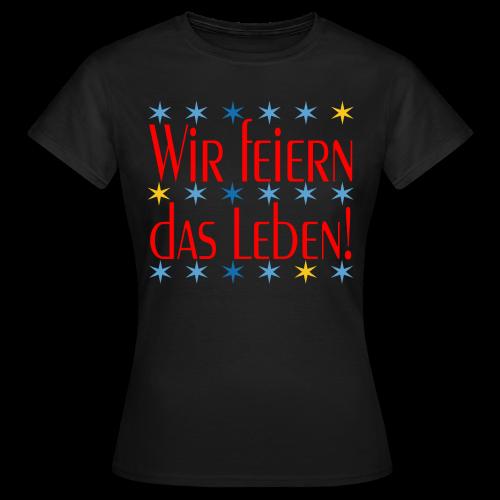 WIR FEIERN DAS LEBEN - Frauen T-Shirt