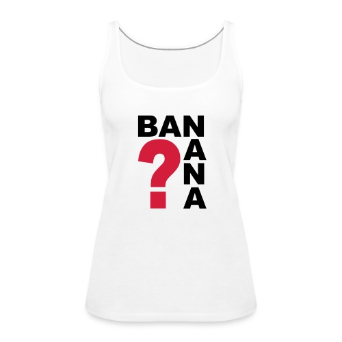 BANANA? - Frauen Premium Tank Top