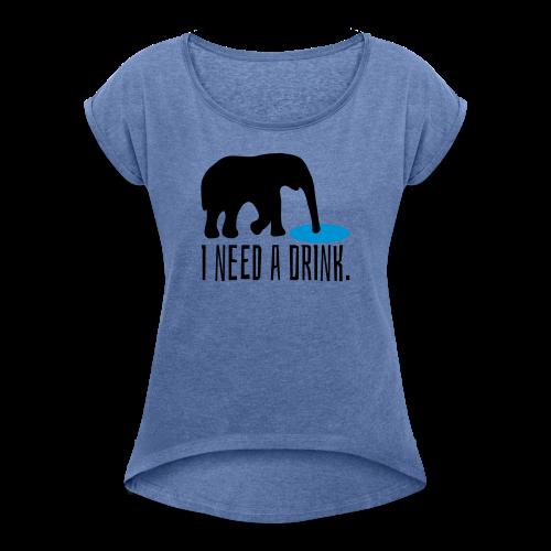I need a drink Trinken Spruch T-Shirt - Frauen T-Shirt mit gerollten Ärmeln