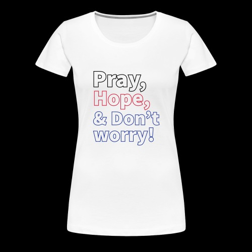 PRAY, HOPE AND DON'T WORRY - Women's Premium T-Shirt