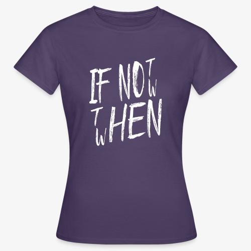 Frauen T-Shirt If not now then when? - Frauen T-Shirt