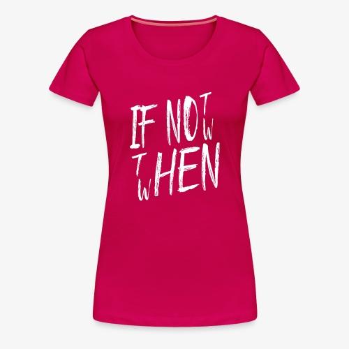 Frauen Premium T-Shirt If not now then when? - Frauen Premium T-Shirt