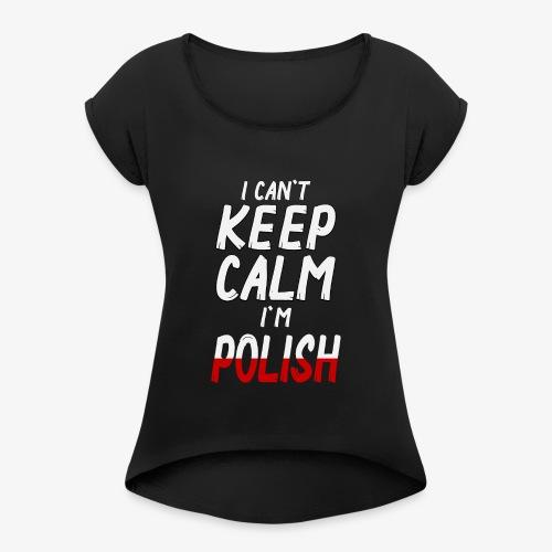 Frauen T-Shirt mit gerollten Ärmeln Can't Keep Calm I´m Polish - Frauen T-Shirt mit gerollten Ärmeln