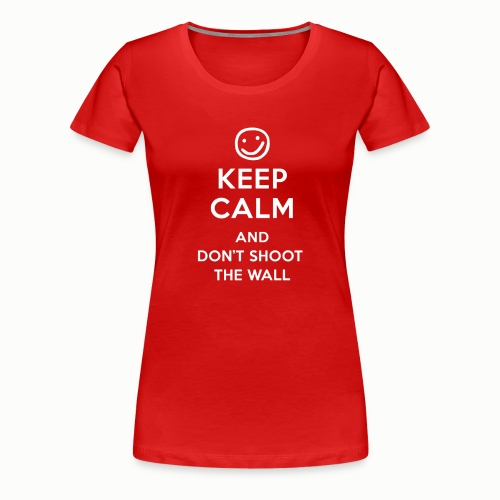 Keep Calm And Don't Shoot The Wall - Women's Premium T-Shirt
