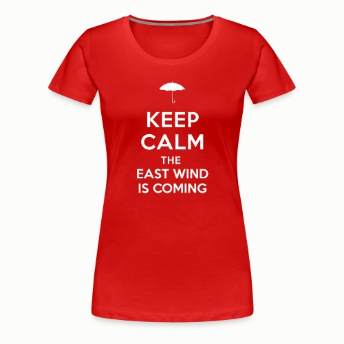 Keep Calm The East Wind Is Coming - Women's Premium T-Shirt