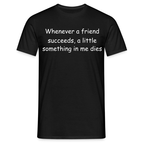 Whenever a friend succeeds, a little something in me dies. - Men's T-Shirt