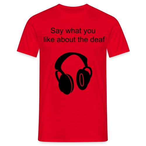 say what you like about the deaf - Men's T-Shirt