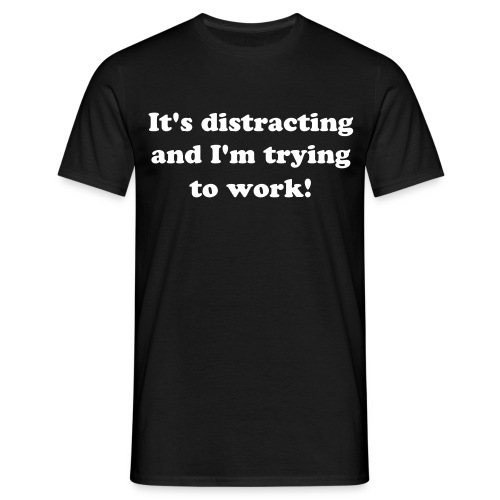 It's distracting and I'm trying to work! - Männer T-Shirt
