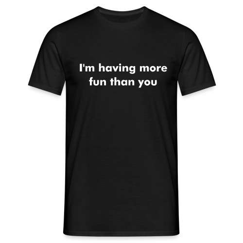 I'm having more fun than you - Men's T-Shirt