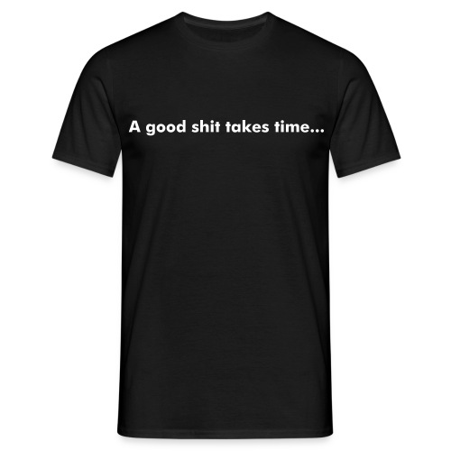 a good shit takes time - Männer T-Shirt