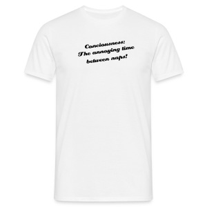 Conciousness the annoying time between naps! - Men's T-Shirt