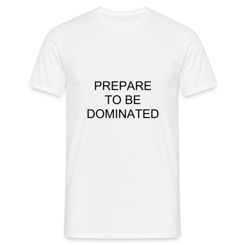 prepare to be dominated - Mannen T-shirt