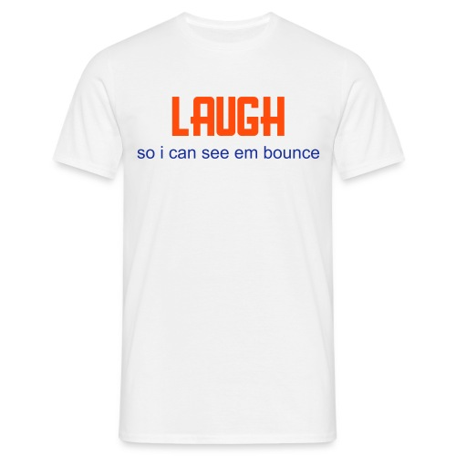 laugh so i can see em bounce - Men's T-Shirt