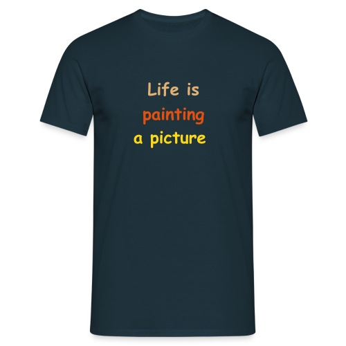 LIfe is painting a picture... - Männer T-Shirt
