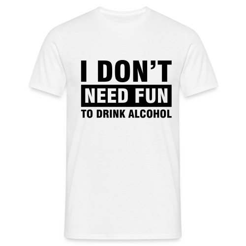 I Don't Need Fun To Drink Alcohol. - T-skjorte for menn