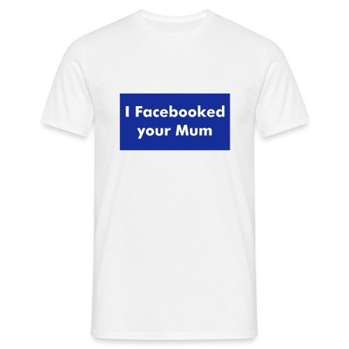 I Facebooked your Mum - Men's T-Shirt