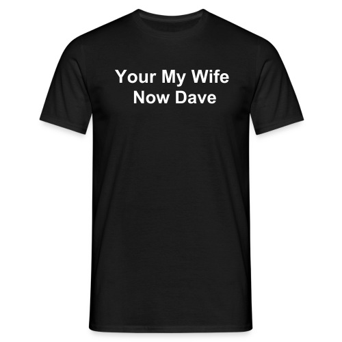 Your My Wife Now Dave - Men's T-Shirt