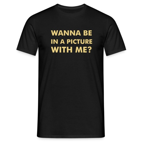 Wanna be in a picture with me? - Männer T-Shirt