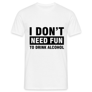 'I Don't Need Fun To Drink Alcohol' Comfort T (White) - Men's T-Shirt