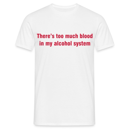 Too much blood in alcohol system! - Men's T-Shirt