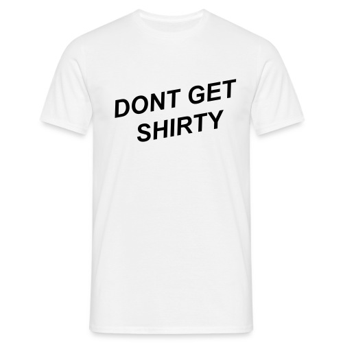 Dont Get Shirty - Men's T-Shirt