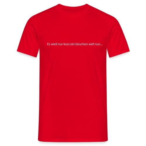 Es wird nur kurz ein bisschen weh tun! - Männer T-Shirt