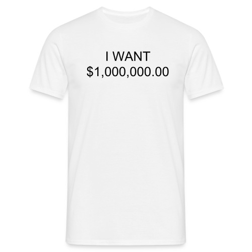 I WANT $1,000,000,00 - Men's T-Shirt