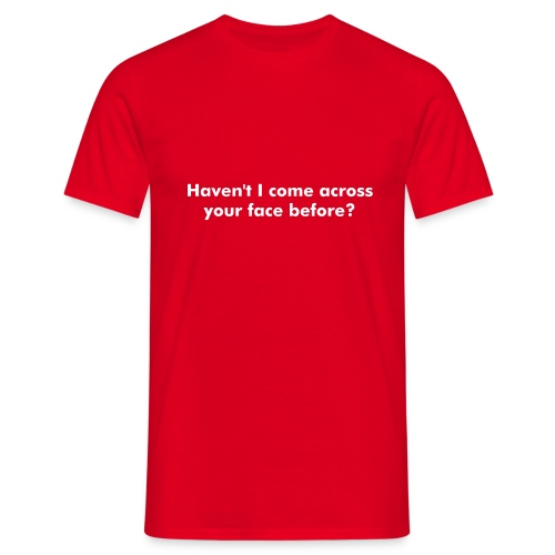 Haven't I come accross your face before? - Men's T-Shirt