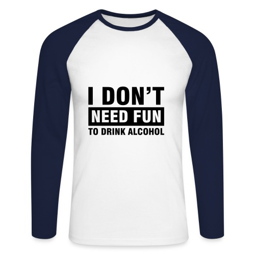 Dont need fun to drink alcohol!! - Men's Long Sleeve Baseball T-Shirt
