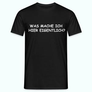 WAS MACHE ICH HIER EIGENTLICH ? - Männer T-Shirt